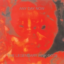 Legendary Pink Dots - Any Day Now (Expanded And Remastered Edition)